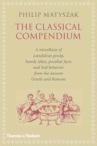 The Classical Compendium: A Miscellany of Scandalous Gossip, Bawdy Jokes, Peculiar Facts, and Bad Behavior from the Ancient Greeks and Romans Cover