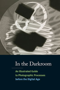 In the Darkroom: An Illustrated Guide to Photographic Processes Before the Digital Age Cover