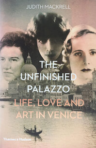 The Unfinished Palazzo: Life, Love and Art in Venice: The Stories of Luisa Casati, Doris Castlerosse and Peggy Guggenheim Cover