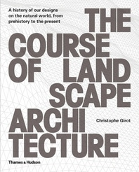 The Course of Landscape Architecture: A History of our Designs on the Natural World, from Prehistory to the Present Cover